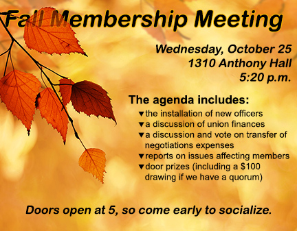 Fall Membership Meeting / Wednesday, October 25 1310 Anthony Hall 5:20 p.m. /  The agenda includes:  1) the installation of new officers' 2) a discussion of union finances'3) a discussion and vote on transfer of negotiations expenses'4) reports on issues affecting members'5) door prizes (including a $100 drawing if we have a quorum) / Doors open at 5, so come early to socialize.